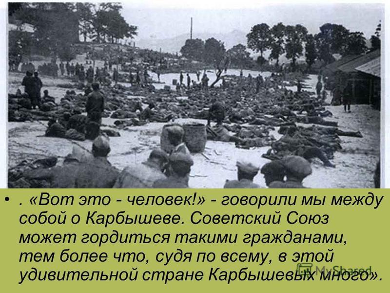 . «Вот это - человек!» - говорили мы между собой о Карбышеве. Советский Союз может гордиться такими гражданами, тем более что, судя по всему, в этой удивительной стране Карбышевых много».