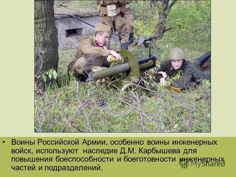 Воины Российской Армии, особенно воины инженерных войск, используют наследие Д.М. Карбышева для повышения боеспособности и боеготовности инженерных частей и подразделений.