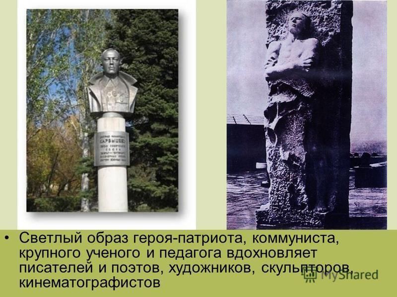 Светлый образ героя-патриота, коммуниста, крупного ученого и педагога вдохновляет писателей и поэтов, художников, скульпторов, кинематографистов