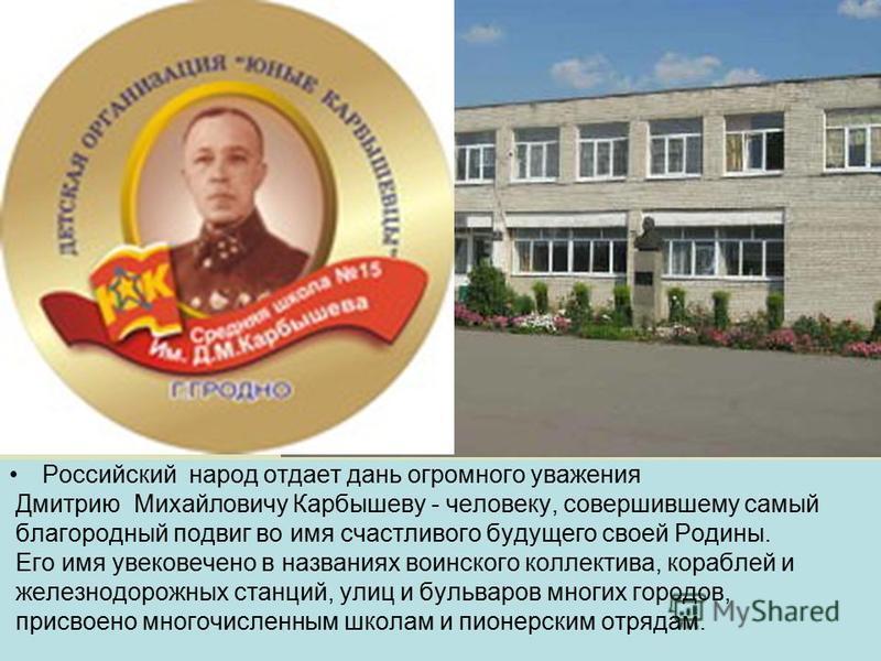Российский народ отдает дань огромного уважения Дмитрию Михайловичу Карбышеву - человеку, совершившему самый благородный подвиг во имя счастливого будущего своей Родины. Его имя увековечено в названиях воинского коллектива, кораблей и железнодорожных