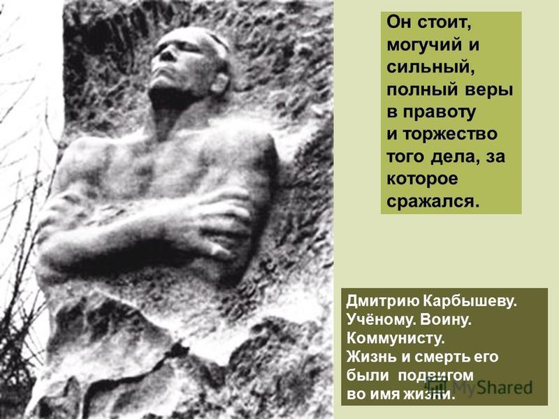 Он стоит, могучий и сильный, полный веры в правоту и торжество того дела, за которое сражался. Дмитрию Карбышеву. Учёному. Воину. Коммунисту. Жизнь и смерть его были подвигом во имя жизни.