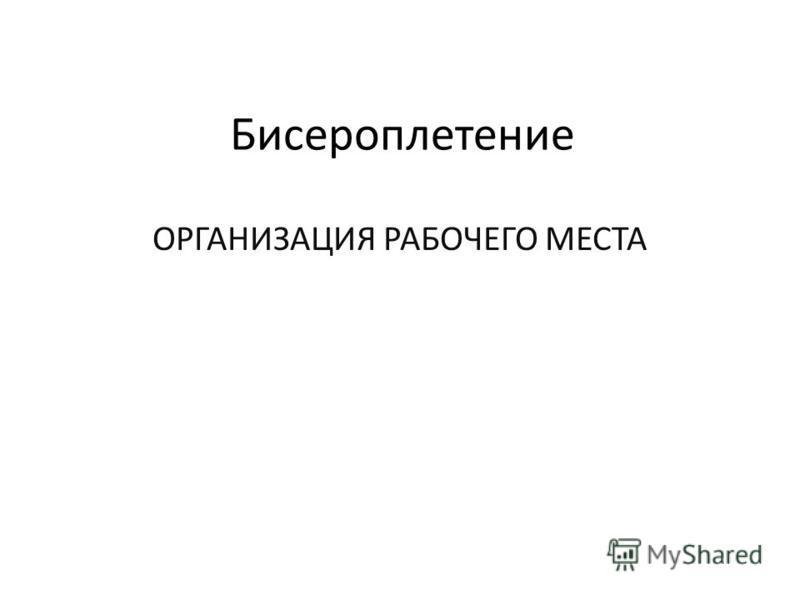 Бисероплетение ОРГАНИЗАЦИЯ РАБОЧЕГО МЕСТА