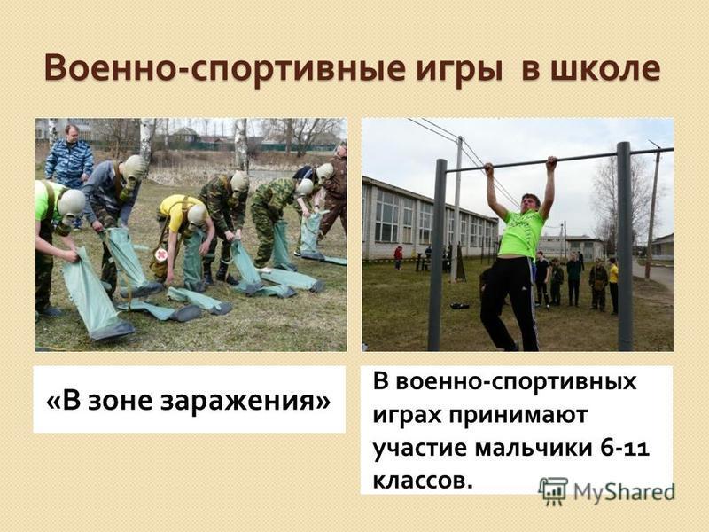 Военно - спортивные игры в школе « В зоне заражения » В военно - спортивных играх принимают участие мальчики 6-11 классов.