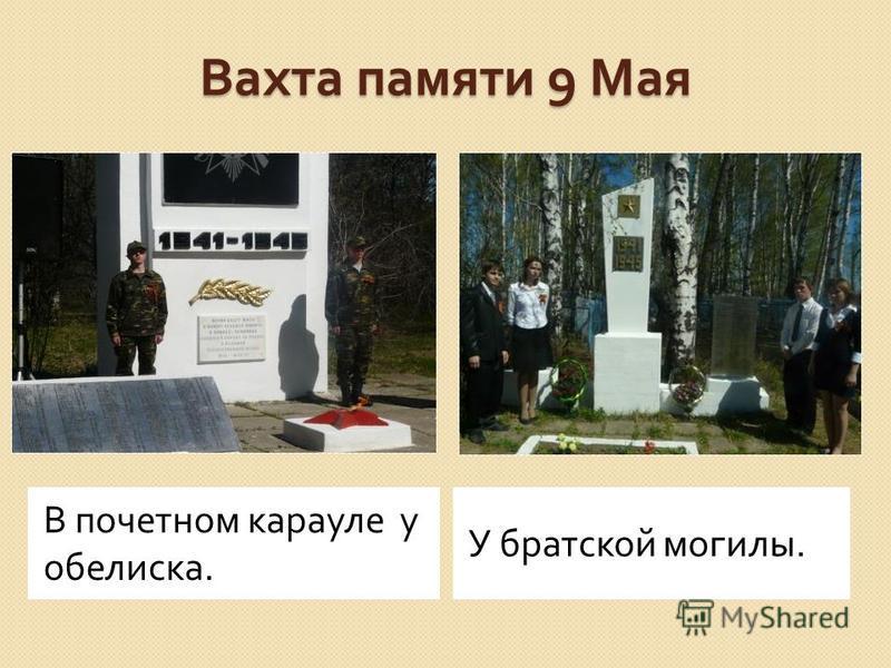 Вахта памяти 9 Мая В почетном карауле у обелиска. У братской могилы.