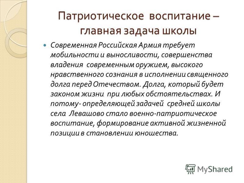 Патриотическое воспитание – главная задача школы Современная Российская Армия требует мобильности и выносливости, совершенства владения современным оружием, высокого нравственного сознания в исполнении священного долга перед Отечеством. Долга, которы