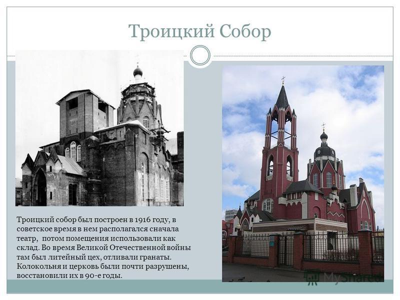 Троицкий Собор Троицкий собор был построен в 1916 году, в советское время в нем располагался сначала театр, потом помещения использовали как склад. Во время Великой Отечественной войны там был литейный цех, отливали гранаты. Колокольня и церковь были