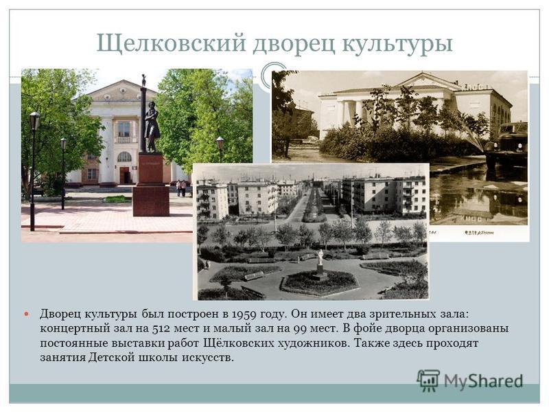 Щелковский дворец культуры Дворец культуры был построен в 1959 году. Он имеет два зрительных зала: концертный зал на 512 мест и малый зал на 99 мест. В фойе дворца организованы постоянные выставки работ Щёлковских художников. Также здесь проходят зан