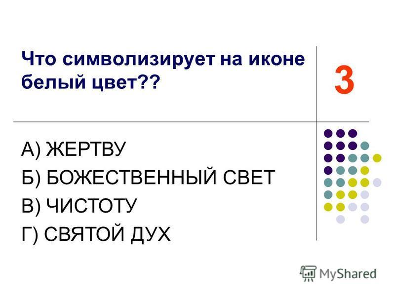 Что символизирует на иконе белый цвет?? 3 А) ЖЕРТВУ Б) БОЖЕСТВЕННЫЙ СВЕТ В) ЧИСТОТУ Г) СВЯТОЙ ДУХ