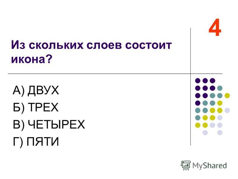 Из скольких слоев состоит икона? 4 А) ДВУХ Б) ТРЕХ В) ЧЕТЫРЕХ Г) ПЯТИ