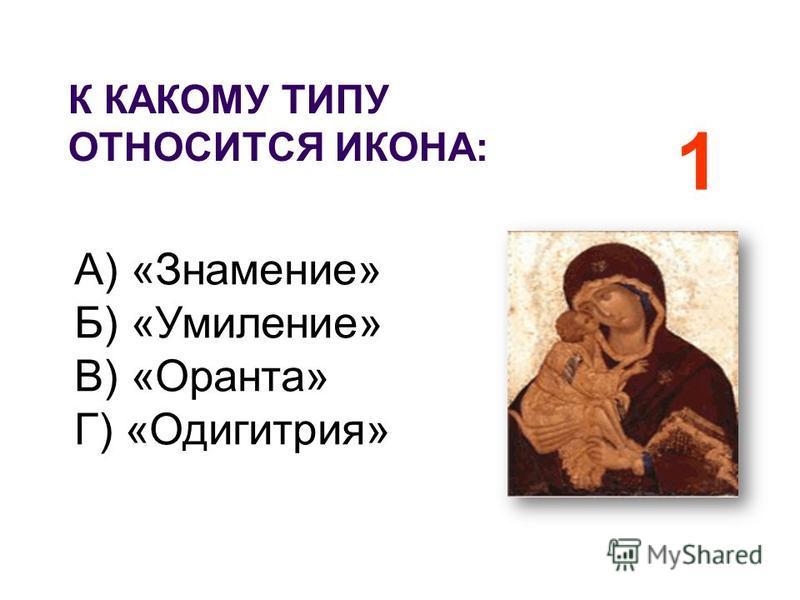 К КАКОМУ ТИПУ ОТНОСИТСЯ ИКОНА: А) «Знамение» Б) «Умиление» В) «Оранта» Г) «Одигитрия» 1