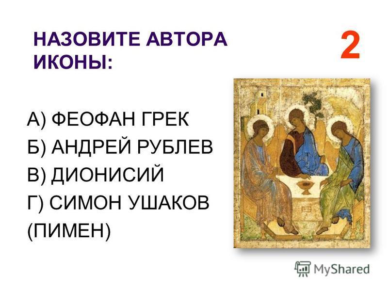 НАЗОВИТЕ АВТОРА ИКОНЫ: 2 А) ФЕОФАН ГРЕК Б) АНДРЕЙ РУБЛЕВ В) ДИОНИСИЙ Г) СИМОН УШАКОВ (ПИМЕН)