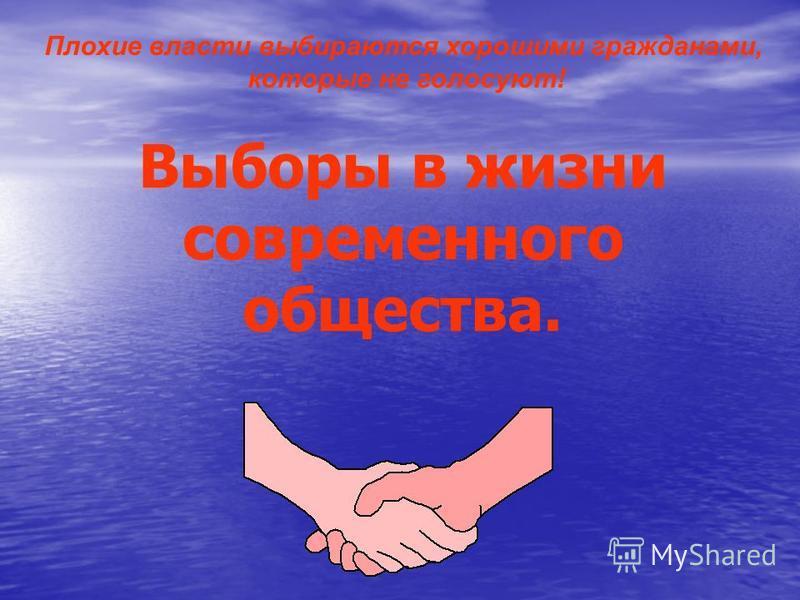 Плохие власти выбираются хорошими гражданами, которые не голосуют! Выборы в жизни современного общества.