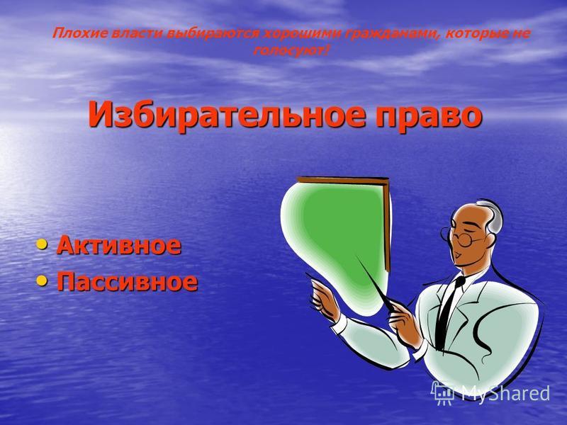 Избирательное право Активное Активное Пассивное Пассивное Плохие власти выбираются хорошими гражданами, которые не голосуют!