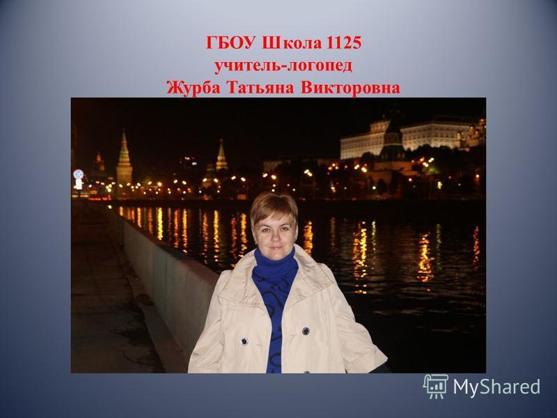 ГБОУ Школа 1125 учитель-логопед Журба Татьяна Викторовна