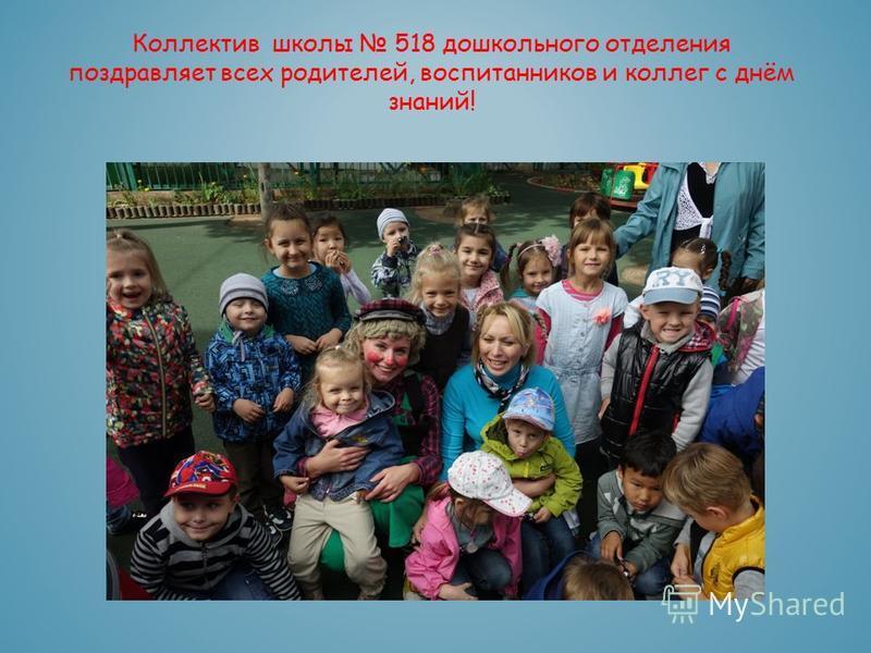 Коллектив школы 518 дошкольного отделения поздравляет всех родителей, воспитанников и коллег с днём знаний!