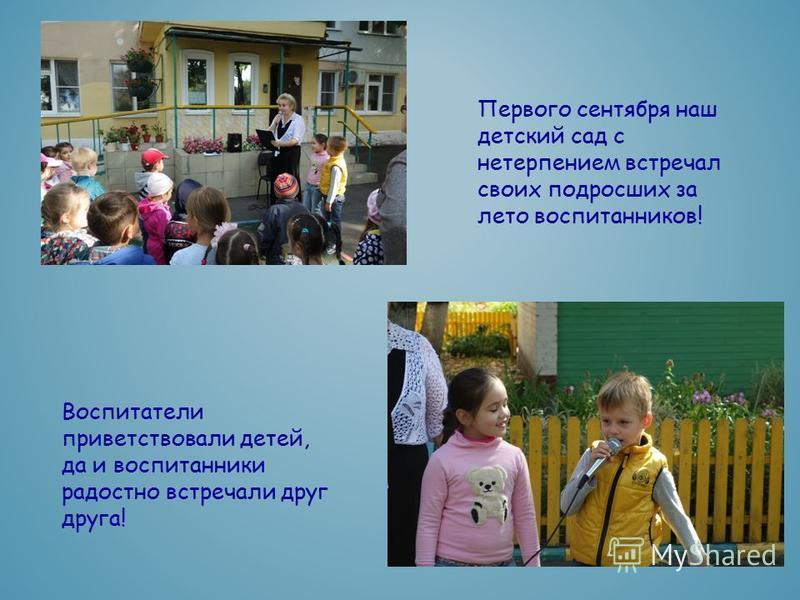 Первого сентября наш детский сад с нетерпением встречал своих подросших за лето воспитанников! Воспитатели приветствовали детей, да и воспитанники радостно встречали друг друга!