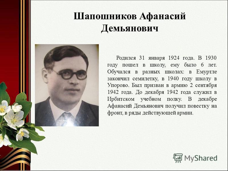 Шапошников Афанасий Демьянович Родился 31 января 1924 года. В 1930 году пошел в школу, ему было 6 лет. Обучался в разных школах: в Емуртле закончил семилетку, в 1940 году школу в Упорово. Был призван в армию 2 сентября 1942 года. До декабря 1942 года
