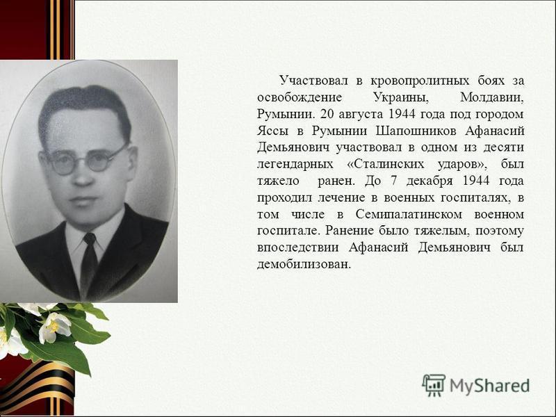 Участвовал в кровопролитных боях за освобождение Украины, Молдавии, Румынии. 20 августа 1944 года под городом Яссы в Румынии Шапошников Афанасий Демьянович участвовал в одном из десяти легендарных «Сталинских ударов», был тяжело ранен. До 7 декабря 1
