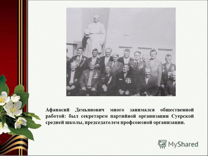 Афанасий Демьянович много занимался общественной работой: был секретарем партийной организации Суерской средней школы, председателем профсоюзной организации.