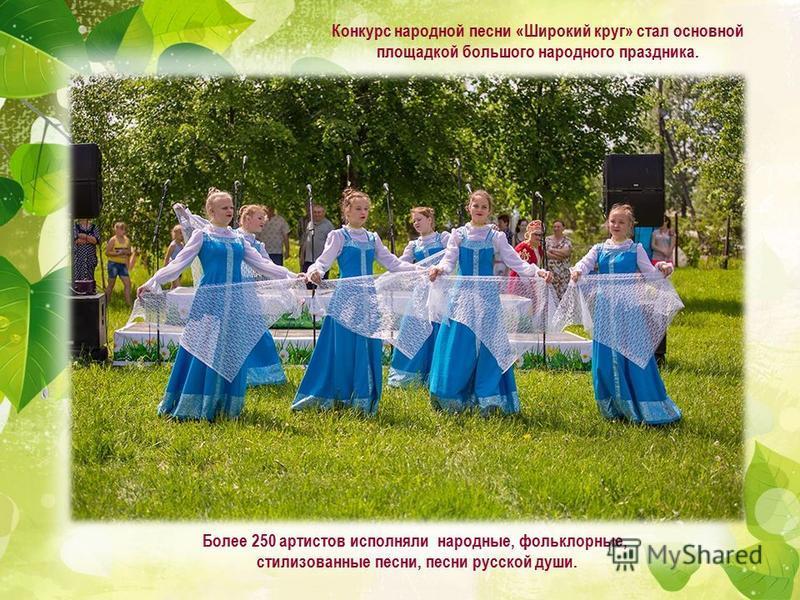 Конкурс народной песни «Широкий круг» стал основной площадкой большого народного праздника. Более 250 артистов исполняли народные, фольклорные, стилизованные песни, песни русской души.