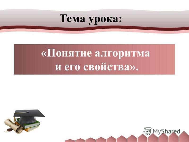 Тема урока: «Понятие алгоритма и его свойства».
