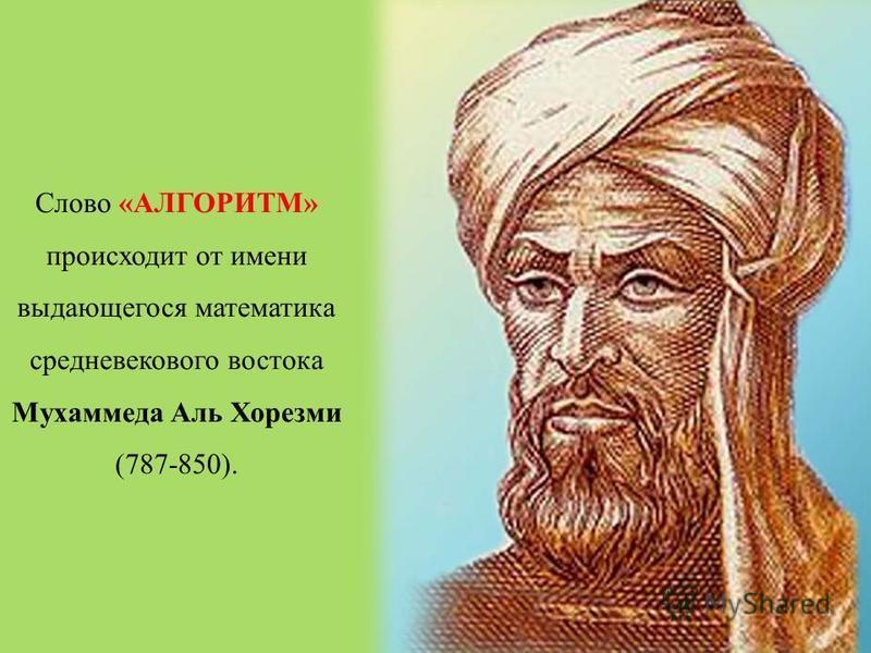 Слово «АЛГОРИТМ» происходит от имени выдающегося математика средневекового востока Мухаммеда Аль Хорезми (787-850).