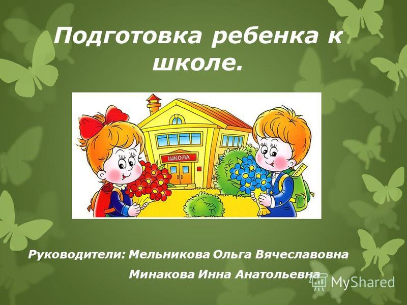 Подготовка ребенка к школе. Руководители: Мельникова Ольга Вячеславовна Минакова Инна Анатольевна