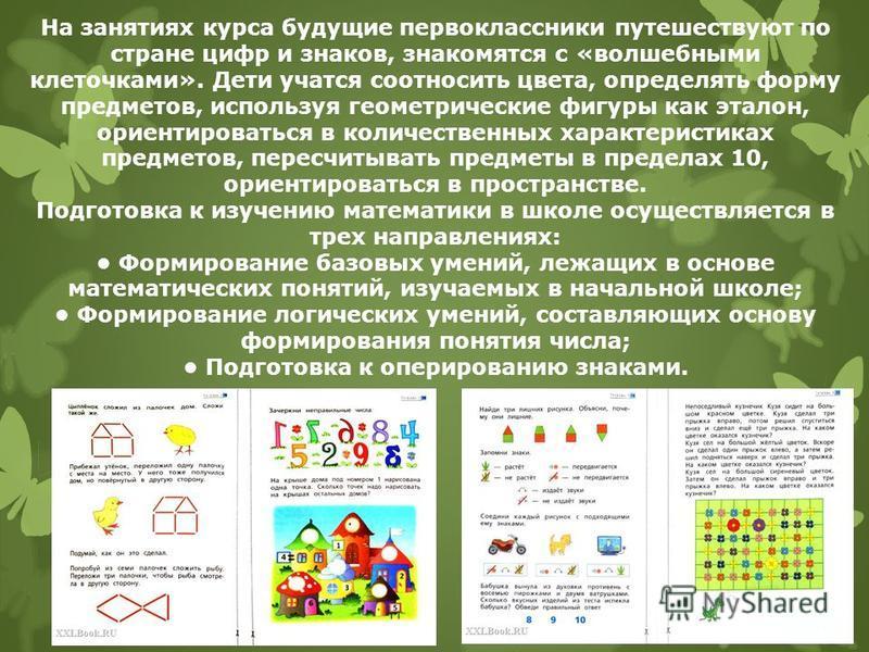 На занятиях курса будущие первоклассники путешествуют по стране цифр и знаков, знакомятся с «волшебными клеточками». Дети учатся соотносить цвета, определять форму предметов, используя геометрические фигуры как эталон, ориентироваться в количественны