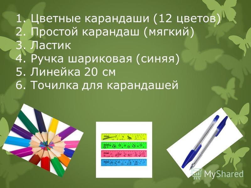 1. Цветные карандаши (12 цветов) 2. Простой карандаш (мягкий) 3. Ластик 4. Ручка шариковая (синяя) 5. Линейка 20 см 6. Точилка для карандашей