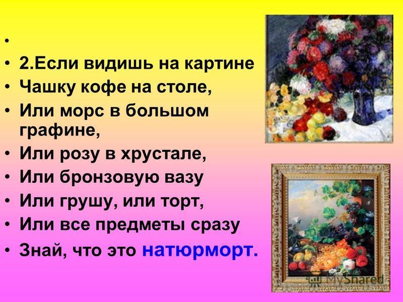 2. Если видишь на картине Чашку кофе на столе, Или морс в большом графине, Или розу в хрустале, Или бронзовую вазу Или грушу, или торт, Или все предметы сразу Знай, что это натюрморт.