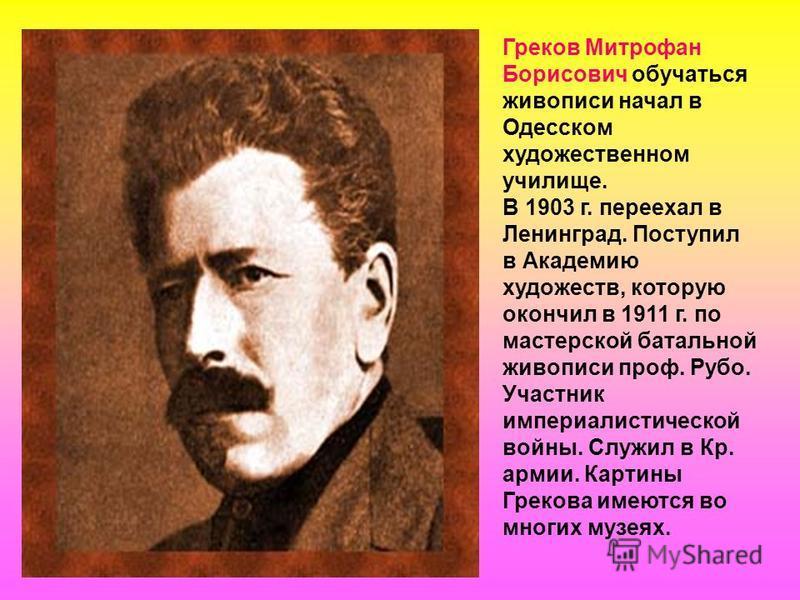 Греков Митрофан Борисович обучаться живописи начал в Одесском художественном училище. В 1903 г. переехал в Ленинград. Поступил в Академию художеств, которую окончил в 1911 г. по мастерской батальной живописи проф. Рубо. Участник империалистической во