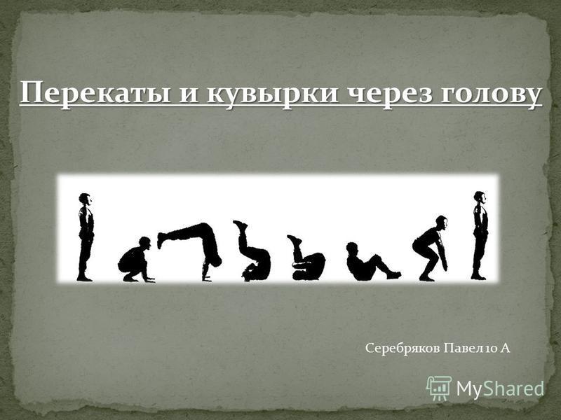 Перекаты и кувырки через голову Серебряков Павел 10 А