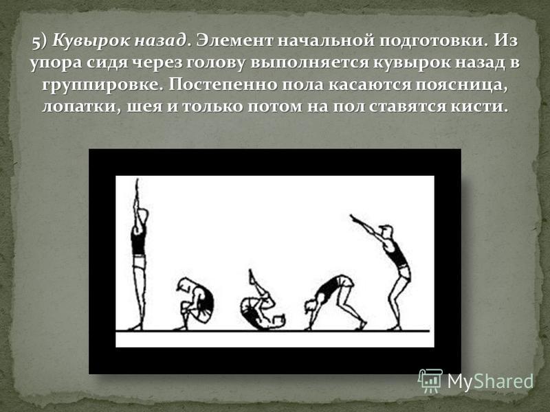 5) Кувырок назад. Элемент начальной подготовки. Из упора сидя через голову выполняется кувырок назад в группировке. Постепенно пола касаются поясница, лопатки, шея и только потом на пол ставятся кисти.