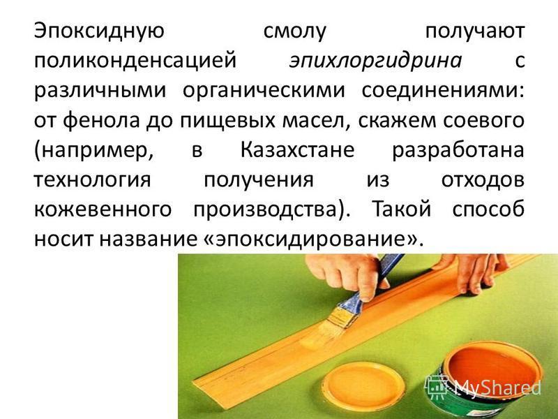 Эпоксидную смолу получают поликонденсацией эпихлоргидрина с различными органическими соединениями: от фенола до пищевых масел, скажем соевого (например, в Казахстане разработана технология получения из отходов кожевенного производства). Такой способ