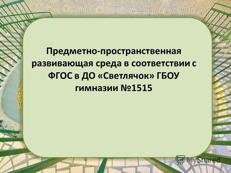 Предметно-пространственная развивающая среда в соответствии с ФГОС в ДО «Светлячок» ГБОУ гимназии 1515