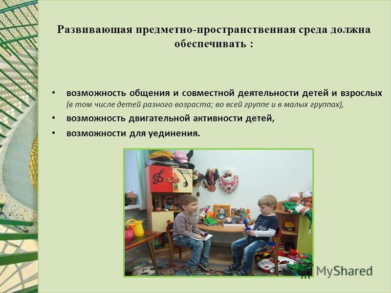 Развивающая предметно-пространственная среда должна обеспечивать : возможность общения и совместной деятельности детей и взрослых (в том числе детей разного возраста; во всей группе и в малых группах), возможность двигательной активности детей, возмо