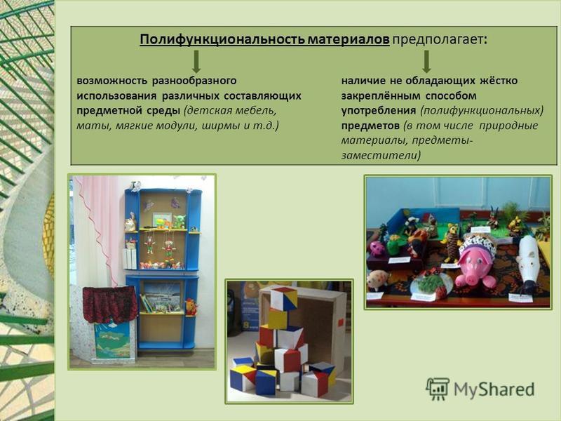 Полифункциональность материалов предполагает: возможность разнообразного использования различных составляющих предметной среды (детская мебель, маты, мягкие модули, ширмы и т.д.) наличие не обладающих жёстко закреплённым способом употребления (полифу
