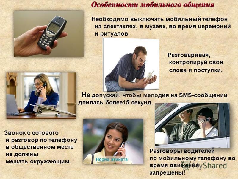 Необходимо выключать мобильный телефон на спектаклях, в музеях, во время церемоний и ритуалов. Разговаривая, контролируй свои слова и поступки. Не допускай, чтобы мелодия на SMS-сообщении длилась более 15 секунд. Звонок с сотового и разговор по телеф