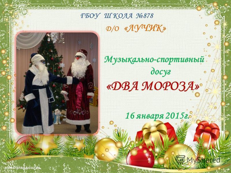 ГБОУ Ш КОЛА 878 Д/О «ЛУЧИК» Музыкально-спортивный досуг «ДВА МОРОЗА» 16 января 2015 г.