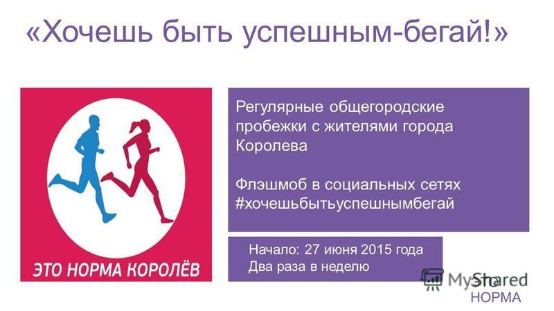 «Хочешь быть успешным-бегай!» ЭТО НОРМА Регулярные общегородские пробежки с жителями города Королева Флэшмоб в социальных сетях #хочешьбытьуспешнымбегай Начало: 27 июня 2015 года Два раза в неделю
