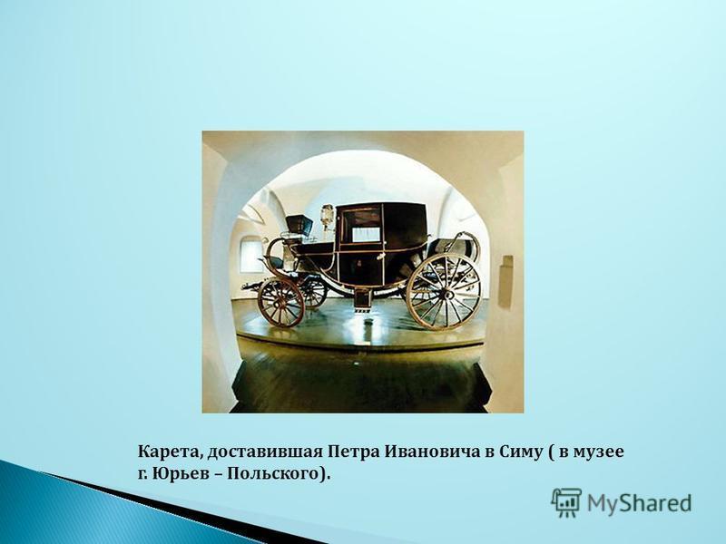 Карета, доставившая Петра Ивановича в Симу ( в музее г. Юрьев – Польского).