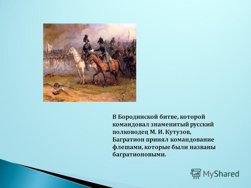 В Бородинской битве, которой командовал знаменитый русский полководец М. И. Кутузов, Багратион принял командование флешами, которые были названы багратионовыми.