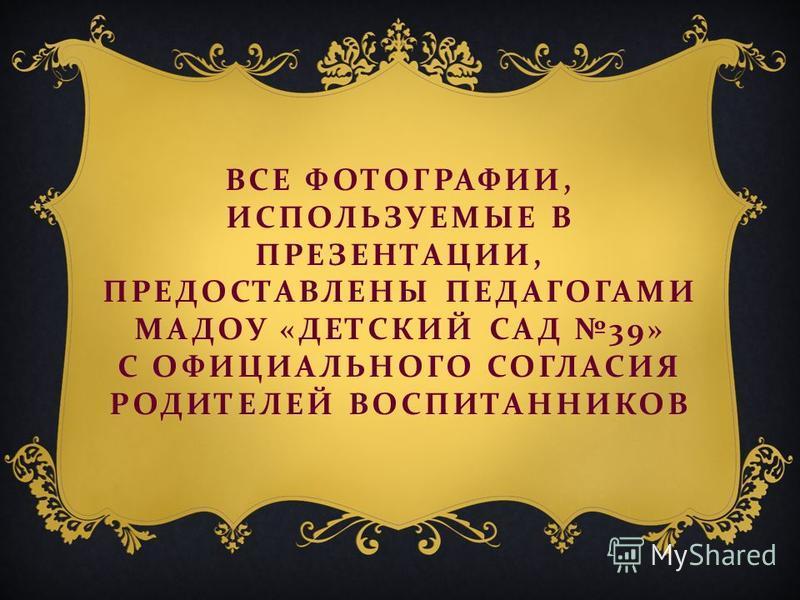 ВСЕ ФОТОГРАФИИ, ИСПОЛЬЗУЕМЫЕ В ПРЕЗЕНТАЦИИ, ПРЕДОСТАВЛЕНЫ ПЕДАГОГАМИ МАДОУ « ДЕТСКИЙ САД 39» С ОФИЦИАЛЬНОГО СОГЛАСИЯ РОДИТЕЛЕЙ ВОСПИТАННИКОВ
