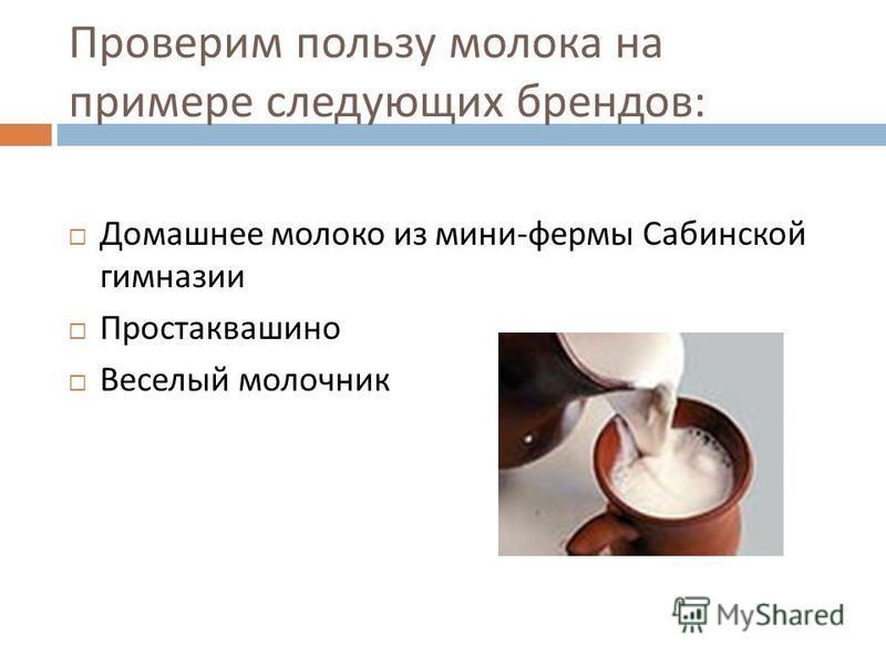 Проверим пользу молока на примере следующих брендов : Домашнее молоко из мини - фермы Сабинской гимназии Простаквашино Веселый молочник