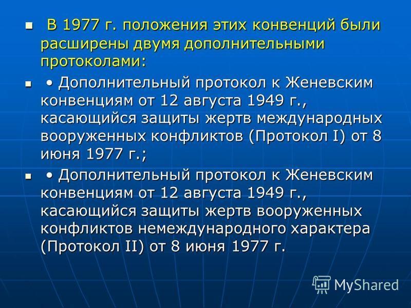 В 1977 г. положения этих конвенций были расширены двумя дополнительными протоколами: В 1977 г. положения этих конвенций были расширены двумя дополнительными протоколами: Дополнительный протокол к Женевским конвенциям от 12 августа 1949 г., касающийся