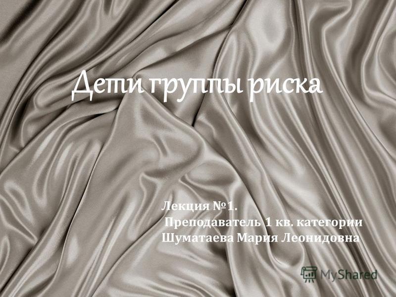 Дети группы риска Лекция 1. Преподаватель 1 кв. категории Шуматаева Мария Леонидовна