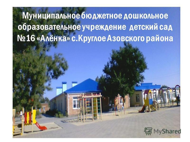 Муниципальное бюджетное дошкольное образовательное учреждение детский сад 16 «Алёнка» с.Круглое Азовского района