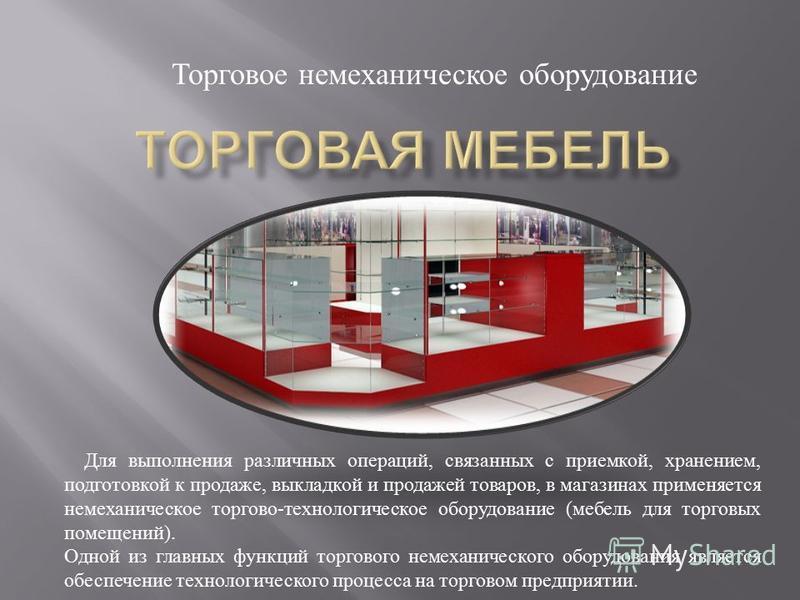Торговое немеханическое оборудование Для выполнения различных операций, связанных с приемкой, хранением, подготовкой к продаже, выкладкой и продажей товаров, в магазинах применяется немеханическое торгово - технологическое оборудование ( мебель для т