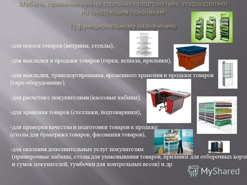 - для показа товаров ( витрины, стенды ), - для выкладки и продажи товаров ( горки, вешала, прилавки ), - для выкладки, транспортирования, временного хранения и продажи товаров ( тара - оборудование ), - для расчетов с покупателями ( кассовые кабины
