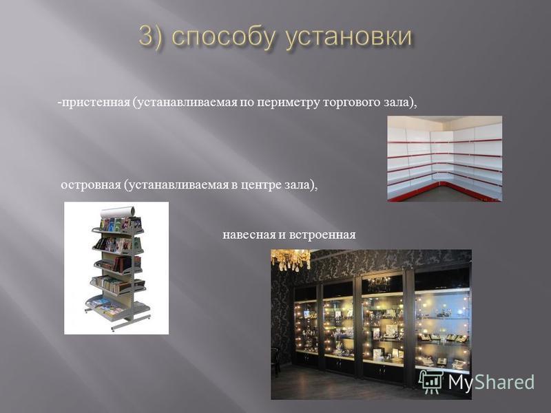 - пристенная ( устанавливаемая по периметру торгового зала ), островная ( устанавливаемая в центре зала ), навесная и встроенная